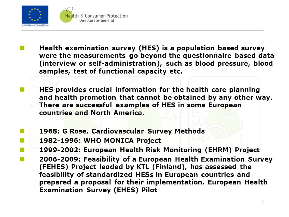 4 Health examination survey (HES) is a population based survey were the measurements go beyond the questionnaire based data (interview or self-administration), such as blood pressure, blood samples, test of functional capacity etc.