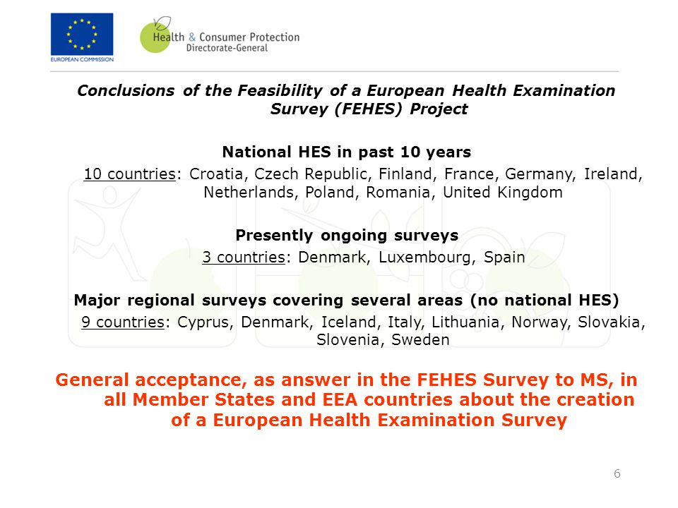 6 Conclusions of the Feasibility of a European Health Examination Survey (FEHES) Project National HES in past 10 years 10 countries: Croatia, Czech Republic, Finland, France, Germany, Ireland, Netherlands, Poland, Romania, United Kingdom Presently ongoing surveys 3 countries: Denmark, Luxembourg, Spain Major regional surveys covering several areas (no national HES) 9 countries: Cyprus, Denmark, Iceland, Italy, Lithuania, Norway, Slovakia, Slovenia, Sweden General acceptance, as answer in the FEHES Survey to MS, in all Member States and EEA countries about the creation of a European Health Examination Survey