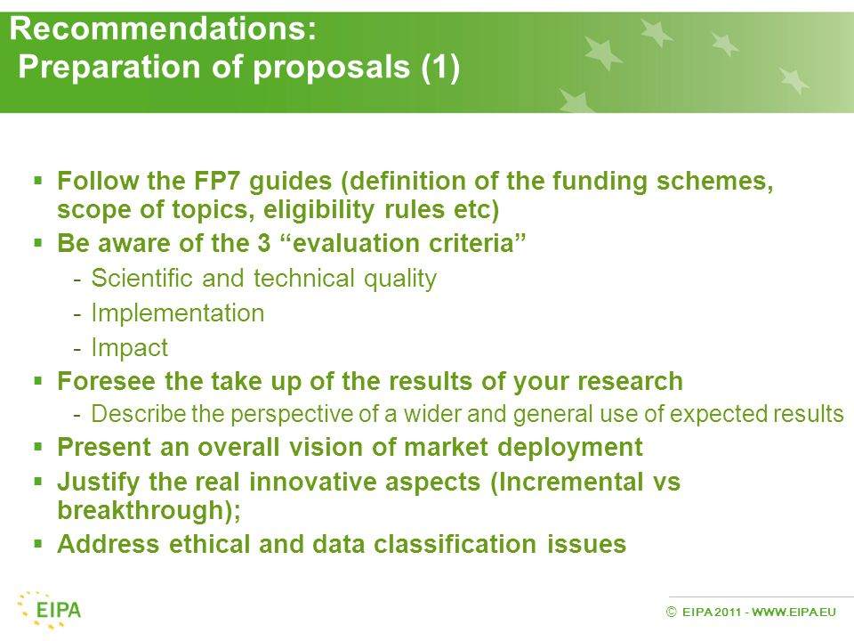 EIPA 2011 - WWW.EIPA.EU © Recommendations: Preparation of proposals (1)  Follow the FP7 guides (definition of the funding schemes, scope of topics, e