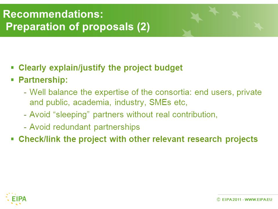 EIPA 2011 - WWW.EIPA.EU © Recommendations: Preparation of proposals (2)  Clearly explain/justify the project budget  Partnership: -Well balance the