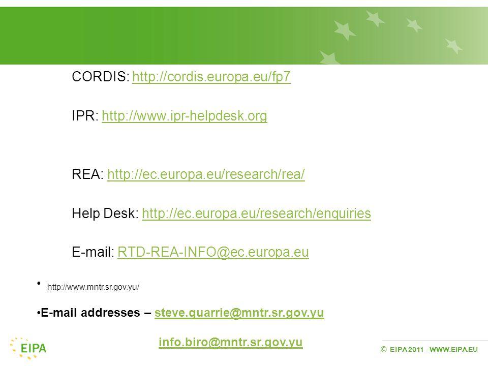 EIPA 2011 - WWW.EIPA.EU © CORDIS: http://cordis.europa.eu/fp7http://cordis.europa.eu/fp7 IPR: http://www.ipr-helpdesk.orghttp://www.ipr-helpdesk.org REA: http://ec.europa.eu/research/rea/http://ec.europa.eu/research/rea/ Help Desk: http://ec.europa.eu/research/enquirieshttp://ec.europa.eu/research/enquiries E-mail: RTD-REA-INFO@ec.europa.euRTD-REA-INFO@ec.europa.eu http://www.mntr.sr.gov.yu/ E-mail addresses – steve.quarrie@mntr.sr.gov.yusteve.quarrie@mntr.sr.gov.yu info.biro@mntr.sr.gov.yu