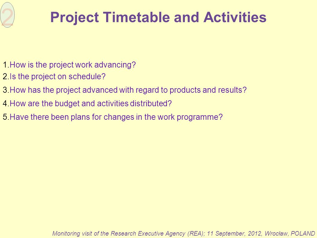 Project Timetable and Activities Monitoring visit of the Research Executive Agency (REA); 11 September, 2012, Wrocław, POLAND 1.How is the project wor