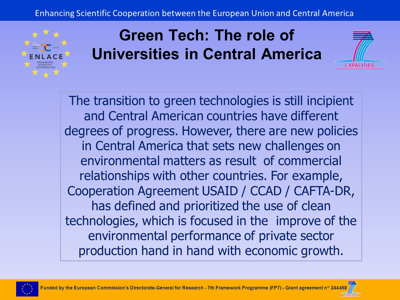 Funded by the European Commission s Directorate-General for Research - 7th Framework Programme (FP7) - Grant agreement n° 244468 Green Tech: The role of Universities in Central America The transition to green technologies is still incipient and Central American countries have different degrees of progress.
