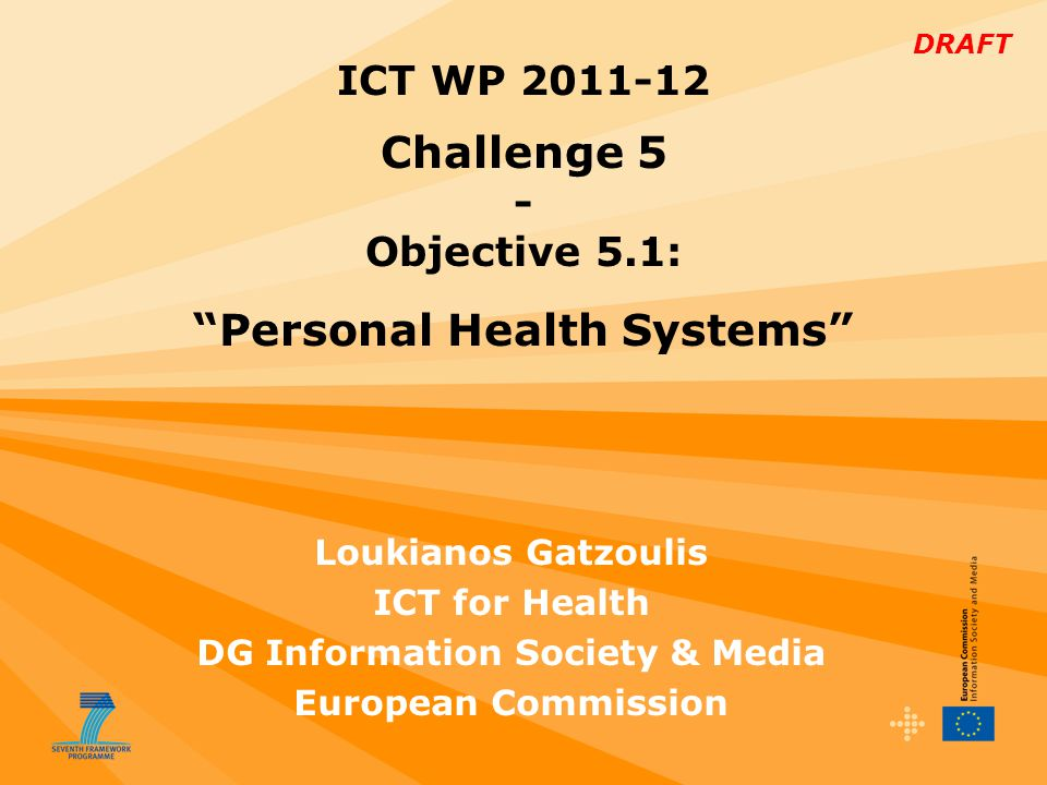 DRAFT Loukianos Gatzoulis ICT for Health DG Information Society & Media European Commission ICT WP 2011-12 Challenge 5 - Objective 5.1: Personal Health Systems