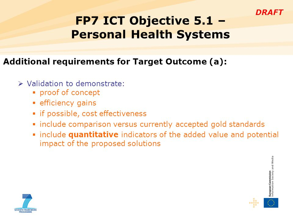DRAFT Additional requirements for Target Outcome (a):  Validation to demonstrate:  proof of concept  efficiency gains  if possible, cost effectiveness  include comparison versus currently accepted gold standards  include quantitative indicators of the added value and potential impact of the proposed solutions FP7 ICT Objective 5.1 – Personal Health Systems