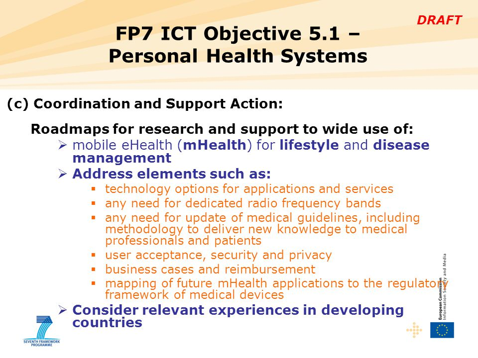 DRAFT FP7 ICT Objective 5.1 – Personal Health Systems (c) Coordination and Support Action: Roadmaps for research and support to wide use of:  mobile eHealth (mHealth) for lifestyle and disease management  Address elements such as:  technology options for applications and services  any need for dedicated radio frequency bands  any need for update of medical guidelines, including methodology to deliver new knowledge to medical professionals and patients  user acceptance, security and privacy  business cases and reimbursement  mapping of future mHealth applications to the regulatory framework of medical devices  Consider relevant experiences in developing countries
