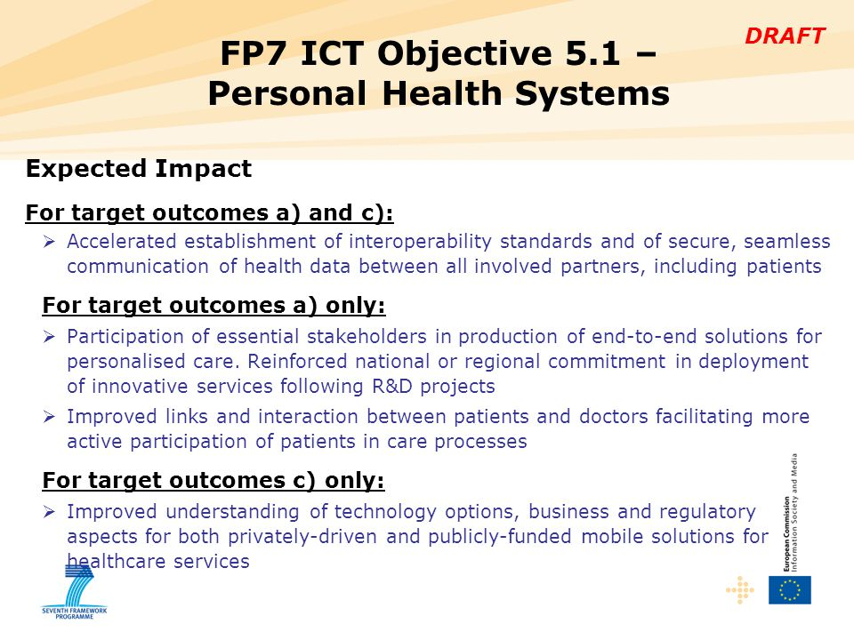 DRAFT FP7 ICT Objective 5.1 – Personal Health Systems Expected Impact For target outcomes a) and c):  Accelerated establishment of interoperability standards and of secure, seamless communication of health data between all involved partners, including patients For target outcomes a) only:  Participation of essential stakeholders in production of end-to-end solutions for personalised care.