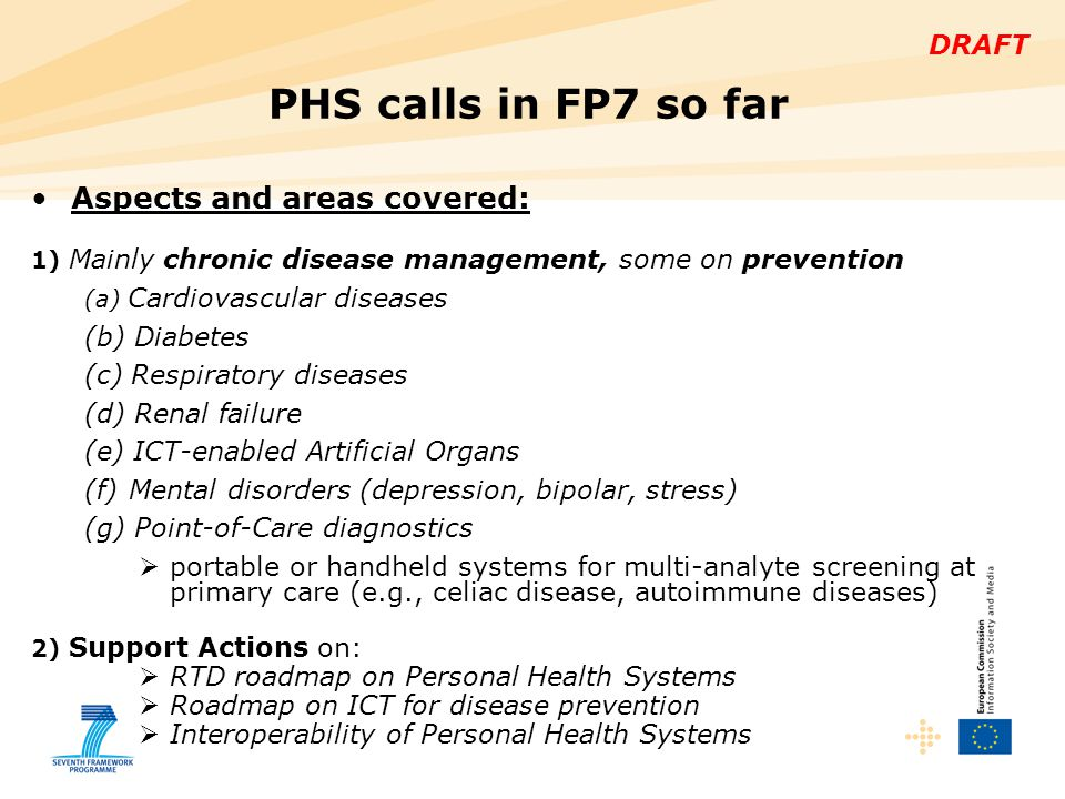 DRAFT Topics not adequately addressed in previous calls, e.g.:  Management of neurodegenerative diseases  Rehabilitation of cerebrovascular/neurological conditions  Analysis of multi-parametric data Input to PHS in Work Programme 2011-2012:  From the PHS2020 road mapping project (www.phs2020.com)www.phs2020.com  From the study Robotics for Healthcare (final report: http://ec.europa.eu/information_society/activities/health/docs/st udies/robotics_healthcare/robotics-final-report.pdf ) http://ec.europa.eu/information_society/activities/health/docs/st udies/robotics_healthcare/robotics-final-report.pdf  From PHS 2010 consultation exercise, January 2010 (report: http://ec.europa.eu/information_society/activities/health/docs/e vents/phs2010wkshp/phs2010consult_workshop_report.pdf ) http://ec.europa.eu/information_society/activities/health/docs/e vents/phs2010wkshp/phs2010consult_workshop_report.pdf PHS research in ICT WP 2011-12