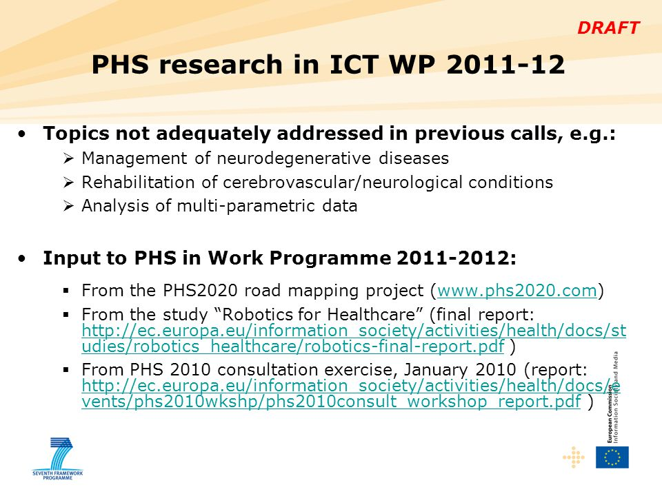 DRAFT Topics not adequately addressed in previous calls, e.g.:  Management of neurodegenerative diseases  Rehabilitation of cerebrovascular/neurological conditions  Analysis of multi-parametric data Input to PHS in Work Programme 2011-2012:  From the PHS2020 road mapping project (www.phs2020.com)www.phs2020.com  From the study Robotics for Healthcare (final report: http://ec.europa.eu/information_society/activities/health/docs/st udies/robotics_healthcare/robotics-final-report.pdf ) http://ec.europa.eu/information_society/activities/health/docs/st udies/robotics_healthcare/robotics-final-report.pdf  From PHS 2010 consultation exercise, January 2010 (report: http://ec.europa.eu/information_society/activities/health/docs/e vents/phs2010wkshp/phs2010consult_workshop_report.pdf ) http://ec.europa.eu/information_society/activities/health/docs/e vents/phs2010wkshp/phs2010consult_workshop_report.pdf PHS research in ICT WP 2011-12