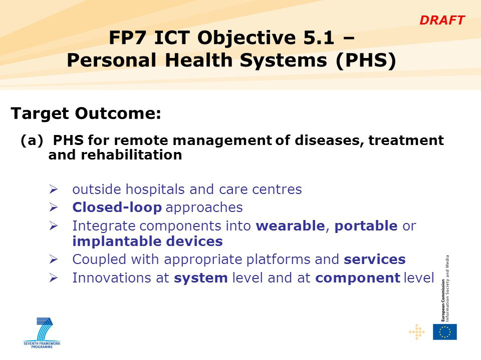 DRAFT FP7 ICT Objective 5.1 – Personal Health Systems (PHS) Target Outcome: (a) PHS for remote management of diseases, treatment and rehabilitation  outside hospitals and care centres  Closed-loop approaches  Integrate components into wearable, portable or implantable devices  Coupled with appropriate platforms and services  Innovations at system level and at component level