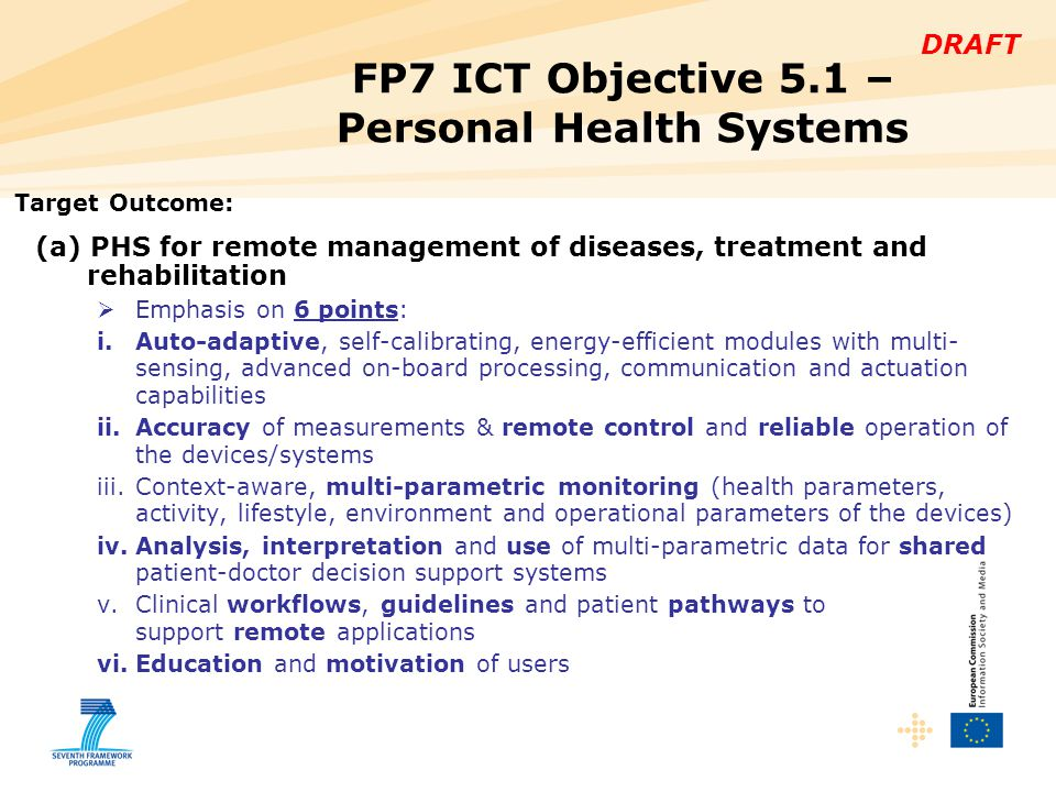 DRAFT FP7 ICT Objective 5.1 – Personal Health Systems Target Outcome: (a) PHS for remote management of diseases, treatment and rehabilitation  Emphasis on 6 points: i.Auto-adaptive, self-calibrating, energy-efficient modules with multi- sensing, advanced on-board processing, communication and actuation capabilities ii.Accuracy of measurements & remote control and reliable operation of the devices/systems iii.Context-aware, multi-parametric monitoring (health parameters, activity, lifestyle, environment and operational parameters of the devices) iv.Analysis, interpretation and use of multi-parametric data for shared patient-doctor decision support systems v.Clinical workflows, guidelines and patient pathways to support remote applications vi.Education and motivation of users