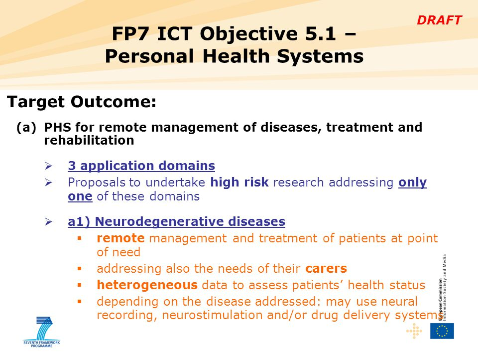 DRAFT FP7 ICT Objective 5.1 – Personal Health Systems Target Outcome: (a)PHS for remote management of diseases, treatment and rehabilitation  3 application domains  Proposals to undertake high risk research addressing only one of these domains  a1) Neurodegenerative diseases  remote management and treatment of patients at point of need  addressing also the needs of their carers  heterogeneous data to assess patients' health status  depending on the disease addressed: may use neural recording, neurostimulation and/or drug delivery systems