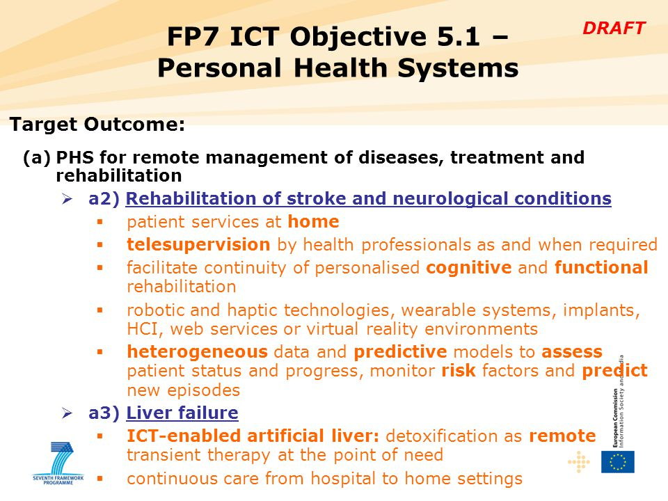 DRAFT FP7 ICT Objective 5.1 – Personal Health Systems Target Outcome: (a)PHS for remote management of diseases, treatment and rehabilitation  a2) Rehabilitation of stroke and neurological conditions  patient services at home  telesupervision by health professionals as and when required  facilitate continuity of personalised cognitive and functional rehabilitation  robotic and haptic technologies, wearable systems, implants, HCI, web services or virtual reality environments  heterogeneous data and predictive models to assess patient status and progress, monitor risk factors and predict new episodes  a3) Liver failure  ICT-enabled artificial liver: detoxification as remote transient therapy at the point of need  continuous care from hospital to home settings