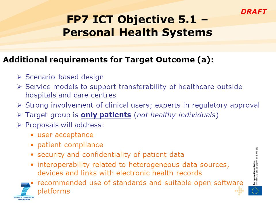DRAFT Additional requirements for Target Outcome (a):  Validation to demonstrate:  proof of concept  efficiency gains  if possible, cost effectiveness  include comparison versus currently accepted gold standards  include quantitative indicators of the added value and potential impact of the proposed solutions FP7 ICT Objective 5.1 – Personal Health Systems