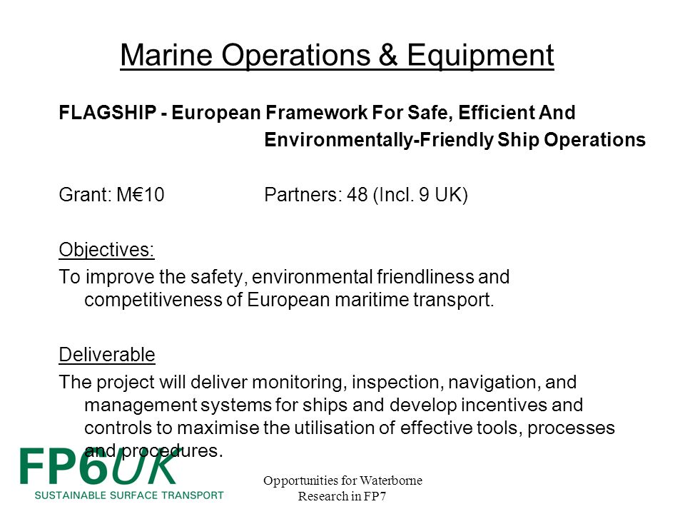 Opportunities for Waterborne Research in FP7 Marine Operations & Equipment FLAGSHIP - European Framework For Safe, Efficient And Environmentally-Friendly Ship Operations Grant: M€10 Partners: 48 (Incl.