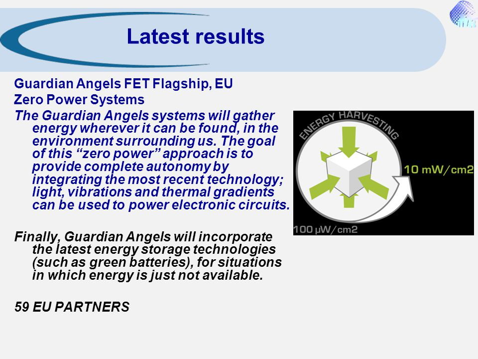 Latest results Guardian Angels FET Flagship, EU Zero Power Systems The Guardian Angels systems will gather energy wherever it can be found, in the env
