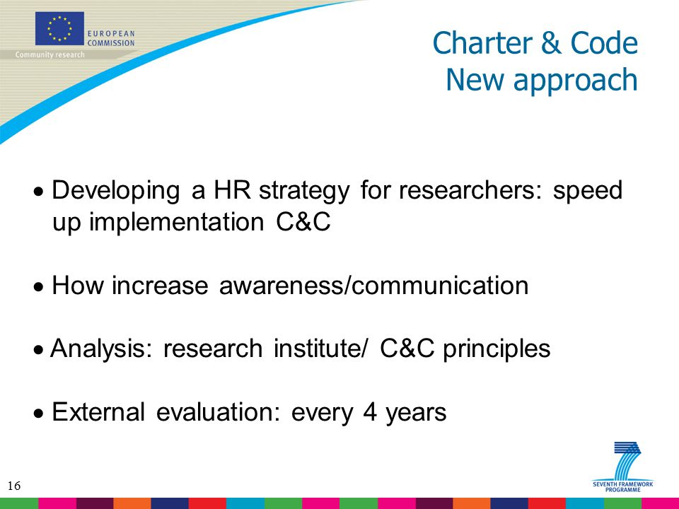 16 Charter & Code New approach  Developing a HR strategy for researchers: speed up implementation C&C  How increase awareness/communication  Analys