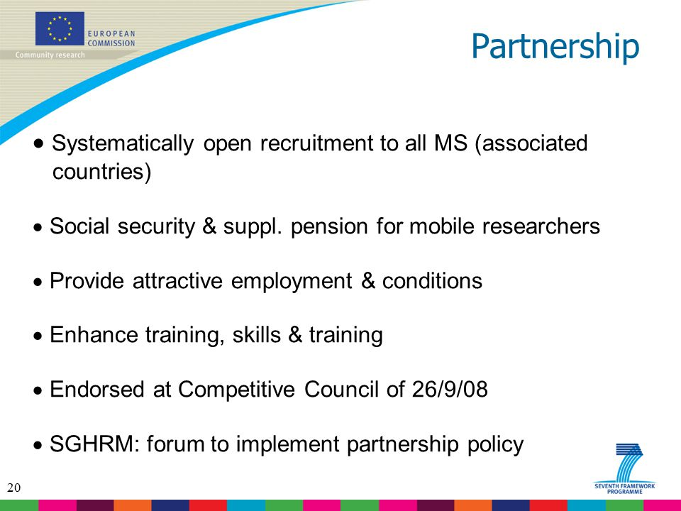 20 Partnership  Systematically open recruitment to all MS (associated countries)  Social security & suppl. pension for mobile researchers  Provide