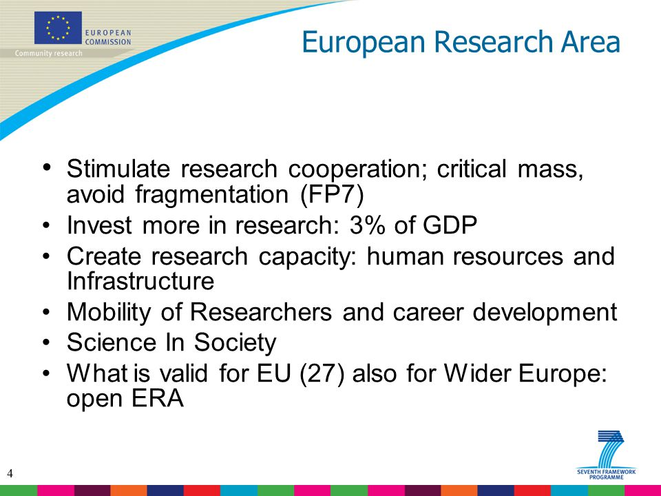 4 European Research Area Stimulate research cooperation; critical mass, avoid fragmentation (FP7) Invest more in research: 3% of GDP Create research c