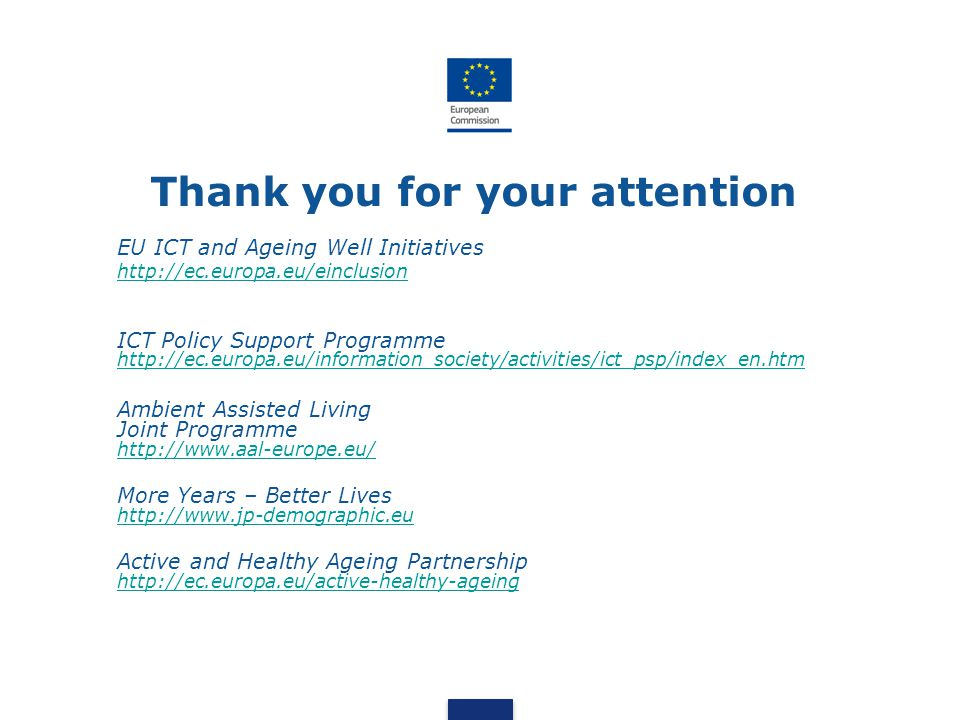 Thank you for your attention EU ICT and Ageing Well Initiatives http://ec.europa.eu/einclusion ICT Policy Support Programme http://ec.europa.eu/inform