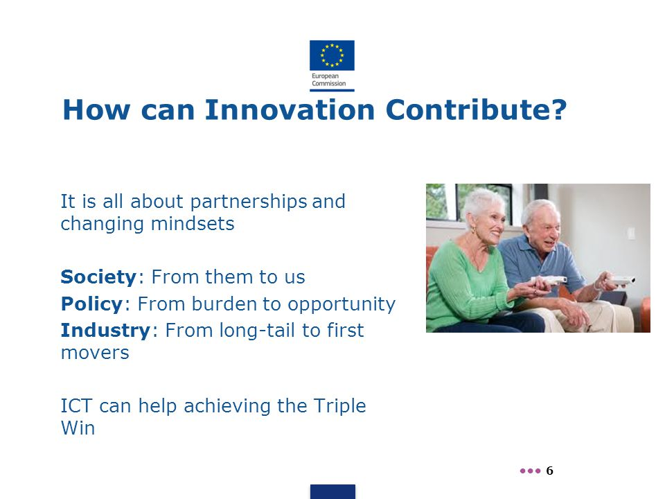 How can Innovation Contribute? It is all about partnerships and changing mindsets Society: From them to us Policy: From burden to opportunity Industry
