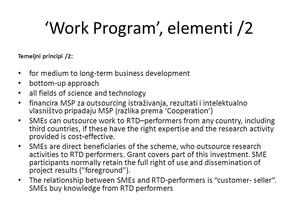 'Work Program', elementi /2 Temeljni principi /2: for medium to long-term business development bottom-up approach all fields of science and technology financira MSP za outsourcing istraživanja, rezultati i intelektualno vlasništvo pripadaju MSP (razlika prema 'Cooperation') SMEs can outsource work to RTD–performers from any country, including third countries, if these have the right expertise and the research activity provided is cost-effective.