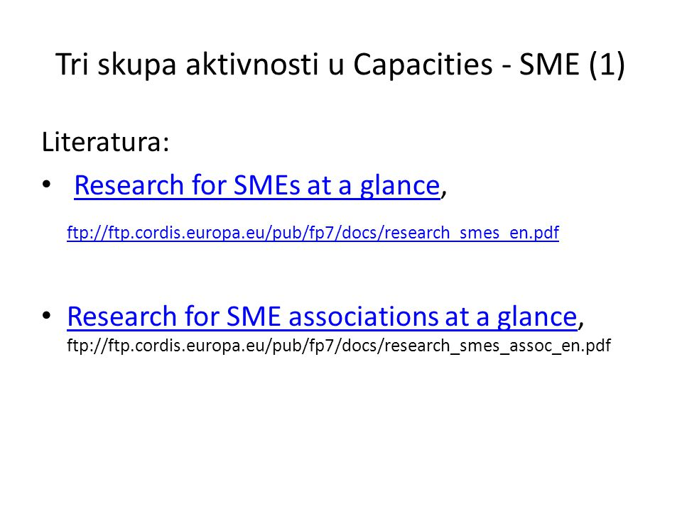 Tri skupa aktivnosti u Capacities - SME (1) Literatura: Research for SMEs at a glance,Research for SMEs at a glance ftp://ftp.cordis.europa.eu/pub/fp7/docs/research_smes_en.pdf Research for SME associations at a glance, ftp://ftp.cordis.europa.eu/pub/fp7/docs/research_smes_assoc_en.pdf Research for SME associations at a glance