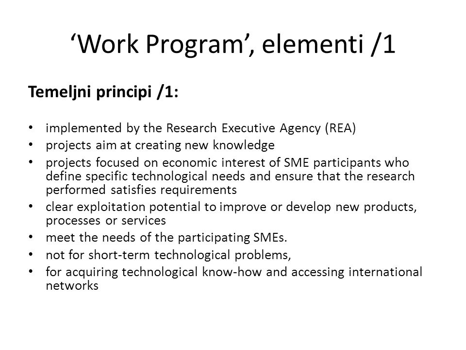 'Work Program', elementi /1 Temeljni principi /1: implemented by the Research Executive Agency (REA) projects aim at creating new knowledge projects focused on economic interest of SME participants who define specific technological needs and ensure that the research performed satisfies requirements clear exploitation potential to improve or develop new products, processes or services meet the needs of the participating SMEs.