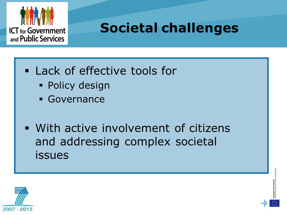 Societal challenges  Lack of effective tools for  Policy design  Governance  With active involvement of citizens and addressing complex societal i