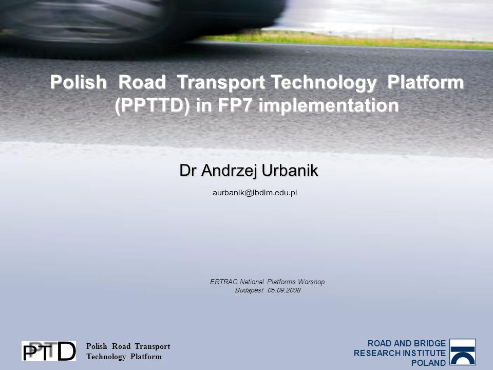 ROAD AND BRIDGE RESEARCH INSTITUTE POLAND Polish Road Transport Technology Platform Polish Road Transport Technology Platform (PPTTD) in FP7 implementation Dr Andrzej Urbanik aurbanik@ibdim.edu.pl ERTRAC National Platforms Worshop Budapest 05.09.2008