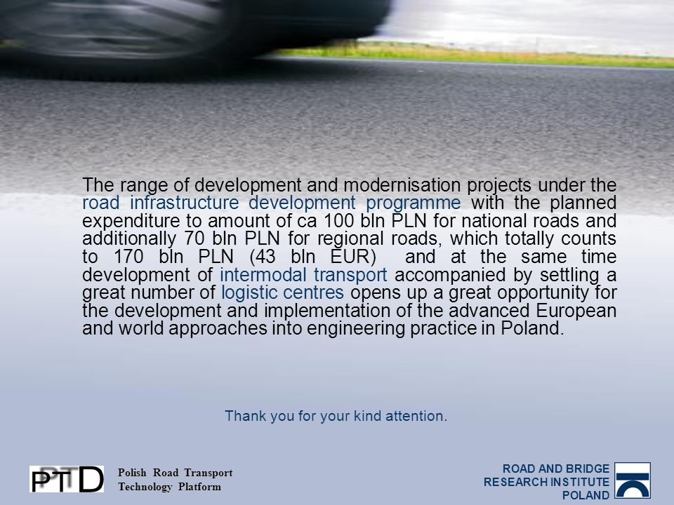 ROAD AND BRIDGE RESEARCH INSTITUTE POLAND Polish Road Transport Technology Platform The range of development and modernisation projects under the road infrastructure development programme with the planned expenditure to amount of ca 100 bln PLN for national roads and additionally 70 bln PLN for regional roads, which totally counts to 170 bln PLN (43 bln EUR) and at the same time development of intermodal transport accompanied by settling a great number of logistic centres opens up a great opportunity for the development and implementation of the advanced European and world approaches into engineering practice in Poland.