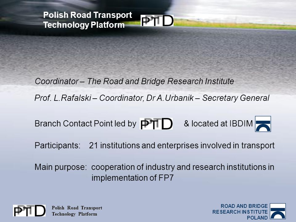 ROAD AND BRIDGE RESEARCH INSTITUTE POLAND Polish Road Transport Technology Platform Coordinator – The Road and Bridge Research Institute Branch Contac