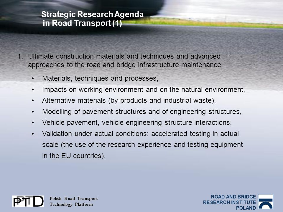 ROAD AND BRIDGE RESEARCH INSTITUTE POLAND Polish Road Transport Technology Platform Strategic Research Agenda in Road Transport (1) 1.Ultimate construction materials and techniques and advanced approaches to the road and bridge infrastructure maintenance Materials, techniques and processes, Impacts on working environment and on the natural environment, Alternative materials (by-products and industrial waste), Modelling of pavement structures and of engineering structures, Vehicle pavement, vehicle engineering structure interactions, Validation under actual conditions: accelerated testing in actual scale (the use of the research experience and testing equipment in the EU countries),