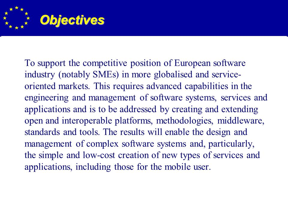 11 Objectives To support the competitive position of European software industry (notably SMEs) in more globalised and service- oriented markets.