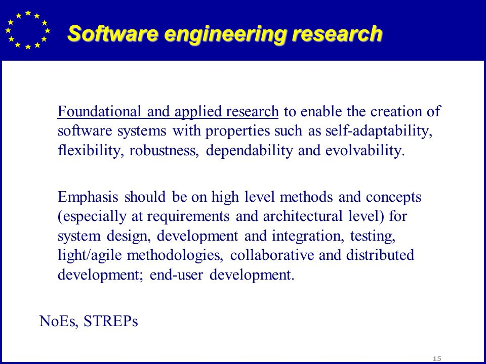 15 Software engineering research Foundational and applied research to enable the creation of software systems with properties such as self-adaptability, flexibility, robustness, dependability and evolvability.