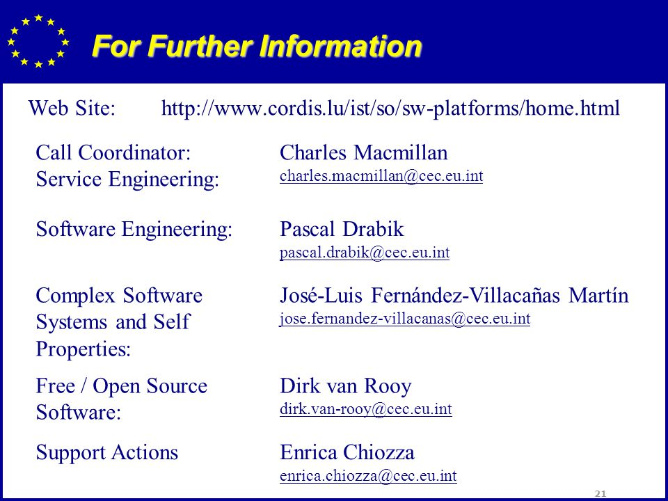 21 For Further Information Web Site:http://www.cordis.lu/ist/so/sw-platforms/home.html Call Coordinator: Service Engineering: Charles Macmillan charles.macmillan@cec.eu.int Software Engineering:Pascal Drabik pascal.drabik@cec.eu.int Complex Software Systems and Self Properties: José-Luis Fernández-Villacañas Martín jose.fernandez-villacanas@cec.eu.int Free / Open Source Software: Dirk van Rooy dirk.van-rooy@cec.eu.int Support ActionsEnrica Chiozza enrica.chiozza@cec.eu.int