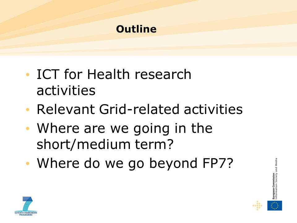 Outline ICT for Health research activities Relevant Grid-related activities Where are we going in the short/medium term? Where do we go beyond FP7?