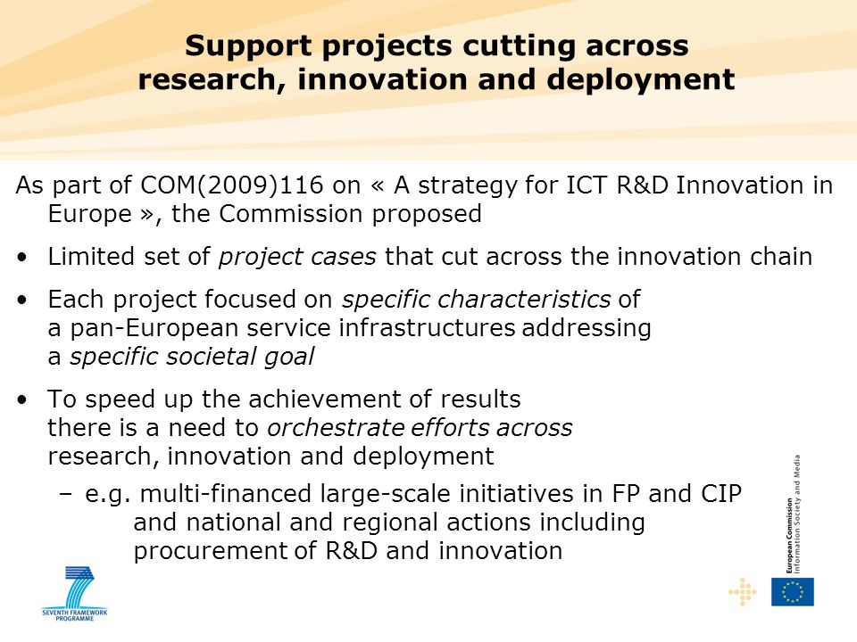 Support projects cutting across research, innovation and deployment As part of COM(2009)116 on « A strategy for ICT R&D Innovation in Europe », the Co