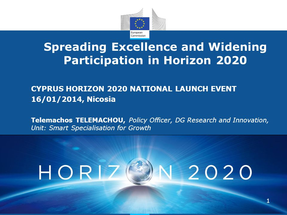 Research and Innovation Research and Innovation Spreading Excellence and Widening Participation in Horizon 2020 CYPRUS HORIZON 2020 NATIONAL LAUNCH EVENT 16/01/2014, Nicosia Telemachos TELEMACHOU, Policy Officer, DG Research and Innovation, Unit: Smart Specialisation for Growth 1