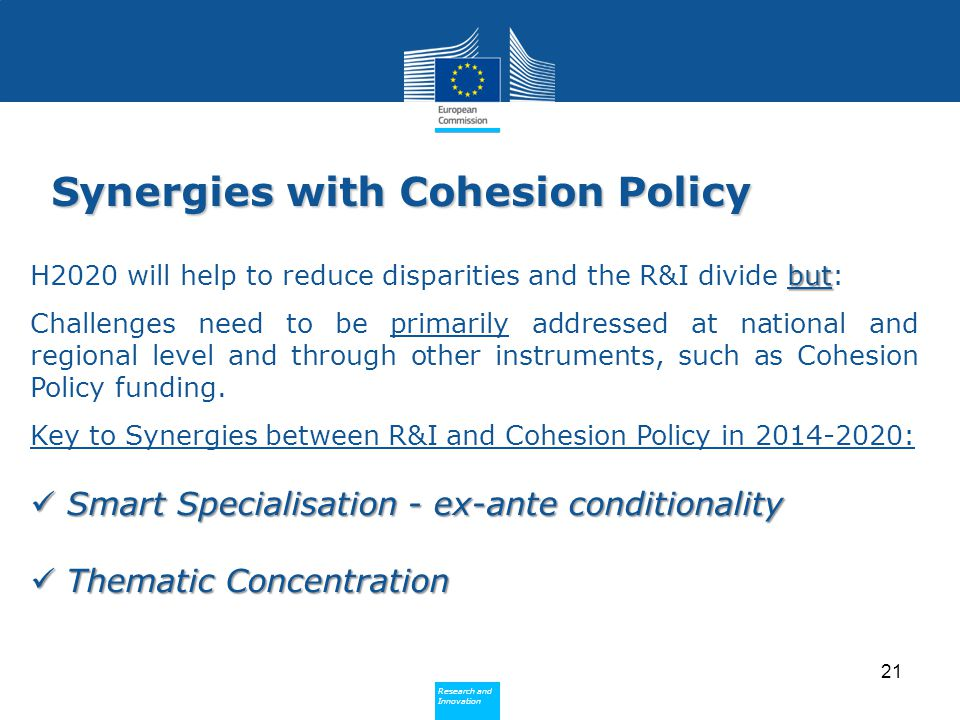 Policy Research and Innovation Research and Innovation Synergies with Cohesion Policy but H2020 will help to reduce disparities and the R&I divide but: Challenges need to be primarily addressed at national and regional level and through other instruments, such as Cohesion Policy funding.