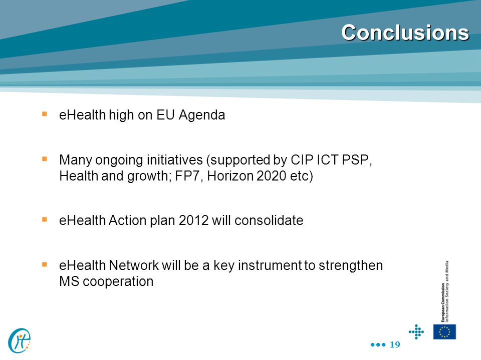 19 Conclusions  eHealth high on EU Agenda  Many ongoing initiatives (supported by CIP ICT PSP, Health and growth; FP7, Horizon 2020 etc)  eHealth A