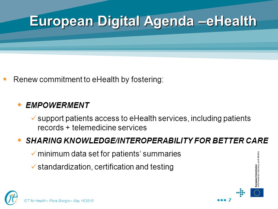 7 ICT for Health – Flora Giorgio – May 18 2010 7 European Digital Agenda –eHealth  Renew commitment to eHealth by fostering:  EMPOWERMENT support pa