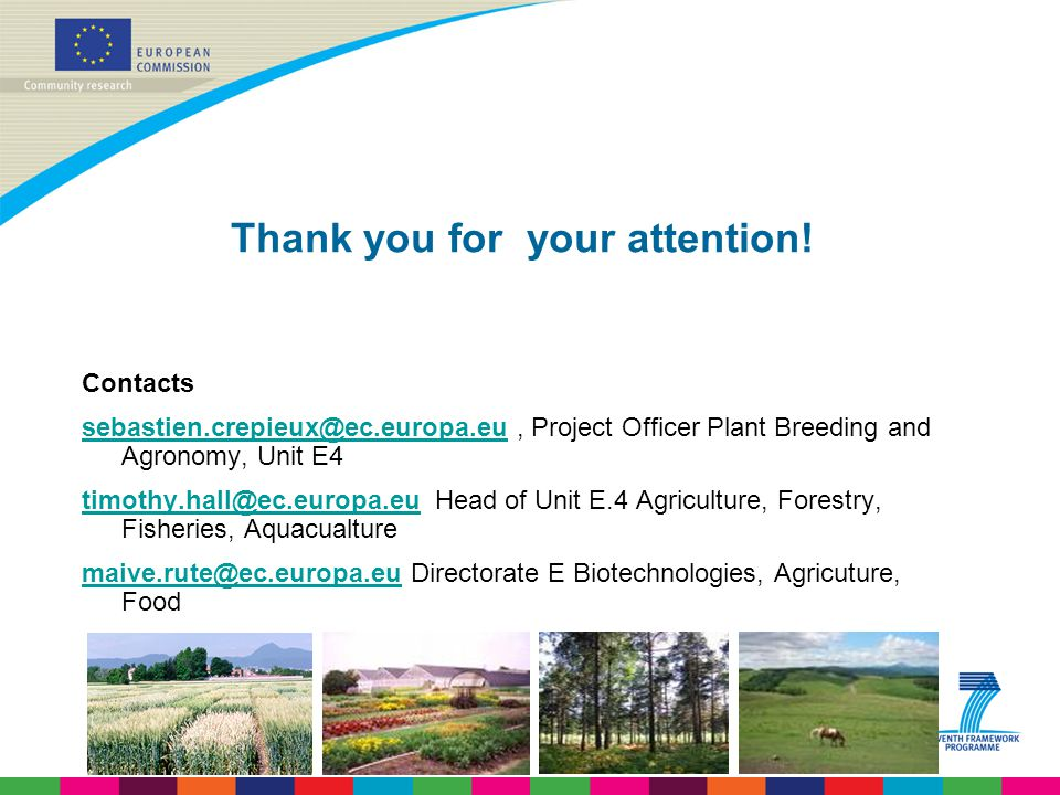 Thank you for your attention! Contacts sebastien.crepieux@ec.europa.eusebastien.crepieux@ec.europa.eu, Project Officer Plant Breeding and Agronomy, Un