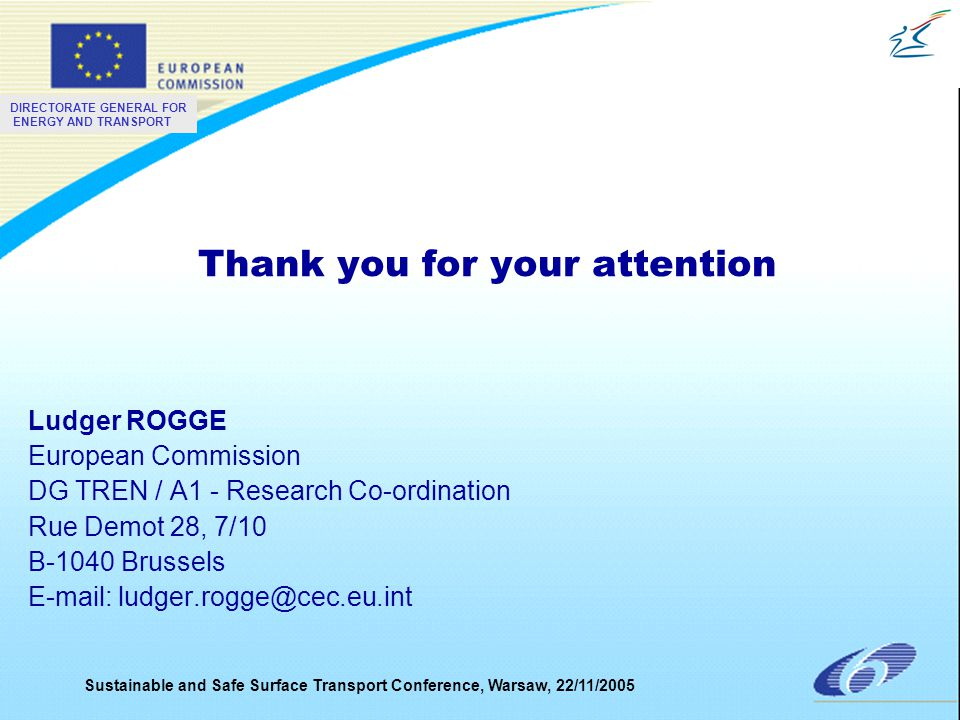 DIRECTORATE GENERAL FOR ENERGY AND TRANSPORT Sustainable and Safe Surface Transport Conference, Warsaw, 22/11/2005 Thank you for your attention Ludger ROGGE European Commission DG TREN / A1 - Research Co-ordination Rue Demot 28, 7/10 B-1040 Brussels E-mail: ludger.rogge@cec.eu.int