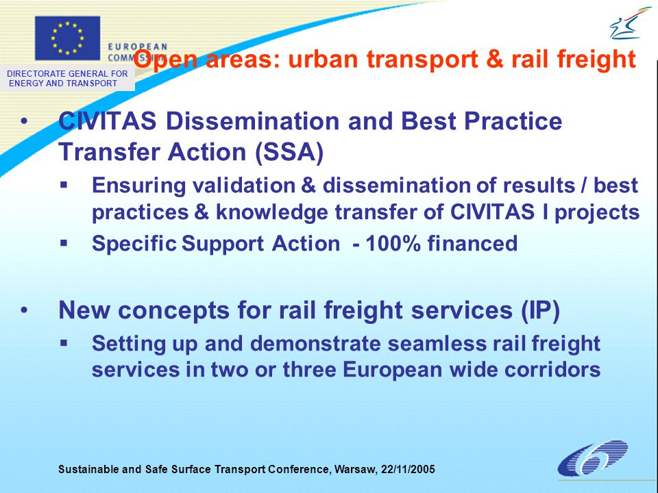 DIRECTORATE GENERAL FOR ENERGY AND TRANSPORT Sustainable and Safe Surface Transport Conference, Warsaw, 22/11/2005 CIVITAS Dissemination and Best Practice Transfer Action (SSA)  Ensuring validation & dissemination of results / best practices & knowledge transfer of CIVITAS I projects  Specific Support Action - 100% financed New concepts for rail freight services (IP)  Setting up and demonstrate seamless rail freight services in two or three European wide corridors Open areas: urban transport & rail freight
