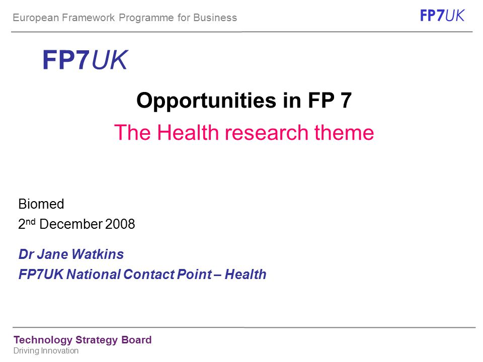 European Framework Programme for Business FP7 UK Technology Strategy Board Driving Innovation The Health workprogramme – structure and content pillar 1: Biotechnology, generic tools & technologies for health pillar 2: Translating research for human health pillar 3: Optimising the delivery of health care cross-cutting issues: child health, the health of ageing population gender-related health issues Activity (pillar) 4: Other actions across the theme