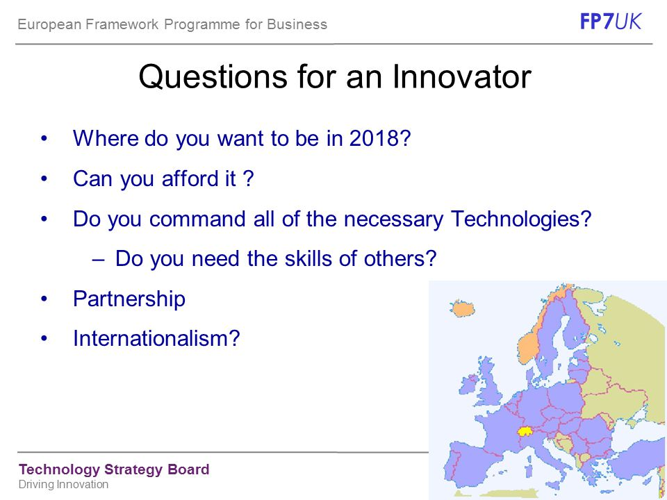 European Framework Programme for Business FP7 UK Technology Strategy Board Driving Innovation Collaborative research in the Health theme 1: Biotechnology, generic tools and technologies  High-throughput research  Detection, diagnosis and monitoring  Predicting suitability, safety and efficacy of therapies  Innovative therapeutic approaches and interventions