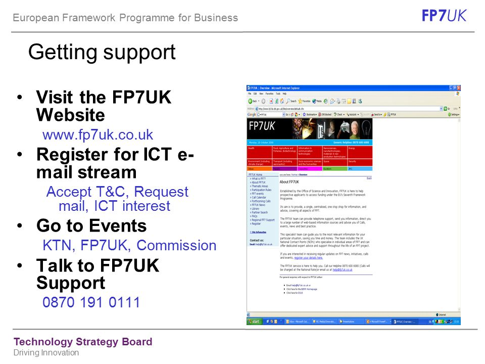 European Framework Programme for Business FP7 UK Technology Strategy Board Driving Innovation Getting support Visit the FP7UK Website www.fp7uk.co.uk Register for ICT e- mail stream Accept T&C, Request mail, ICT interest Go to Events KTN, FP7UK, Commission Talk to FP7UK Support 0870 191 0111