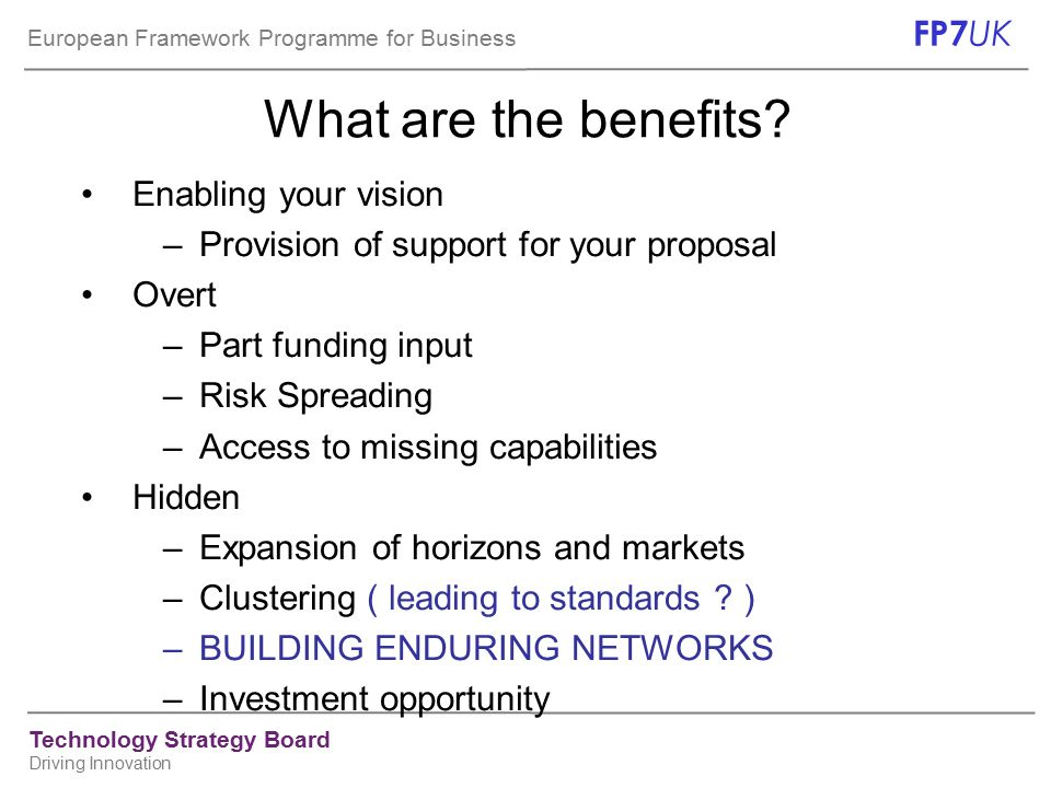 European Framework Programme for Business FP7 UK Technology Strategy Board Driving Innovation What are the benefits.