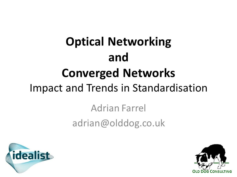 O LD D OG C ONSULTING Optical Networking and Converged Networks Impact and Trends in Standardisation Adrian Farrel adrian@olddog.co.uk